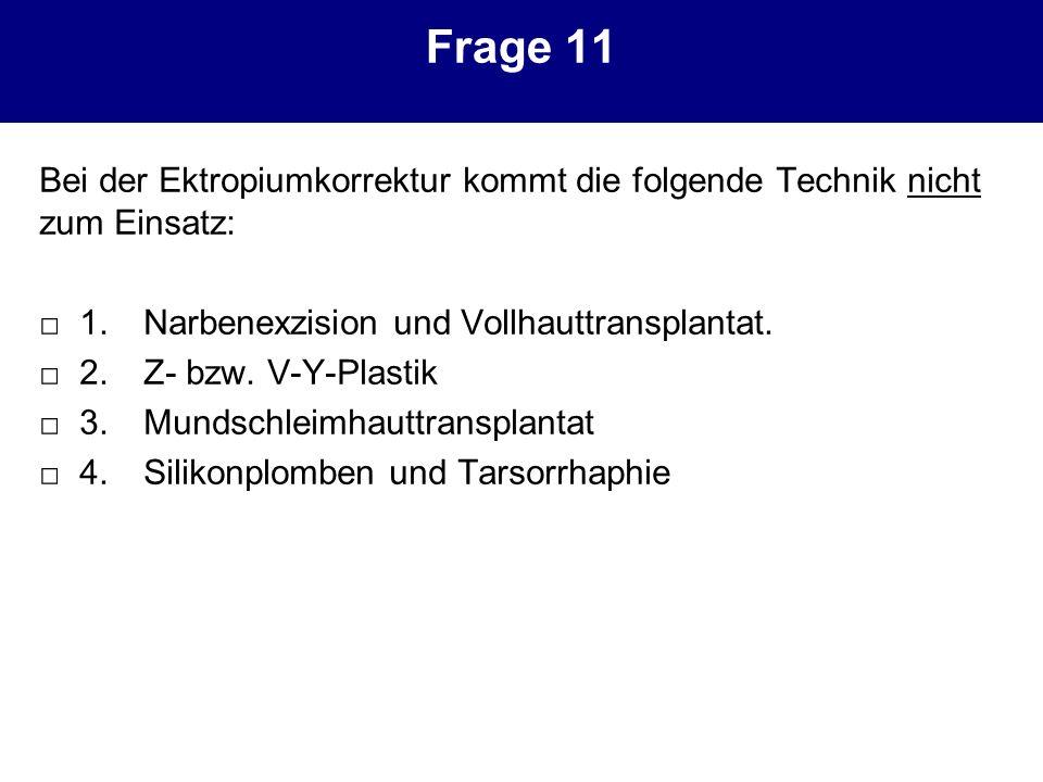 Frage 11 Bei der Ektropiumkorrektur kommt die folgende Technik nicht zum Einsatz: 1. Narbenexzision und Vollhauttransplantat. 2. Z- bzw. V-Y-Plastik 3