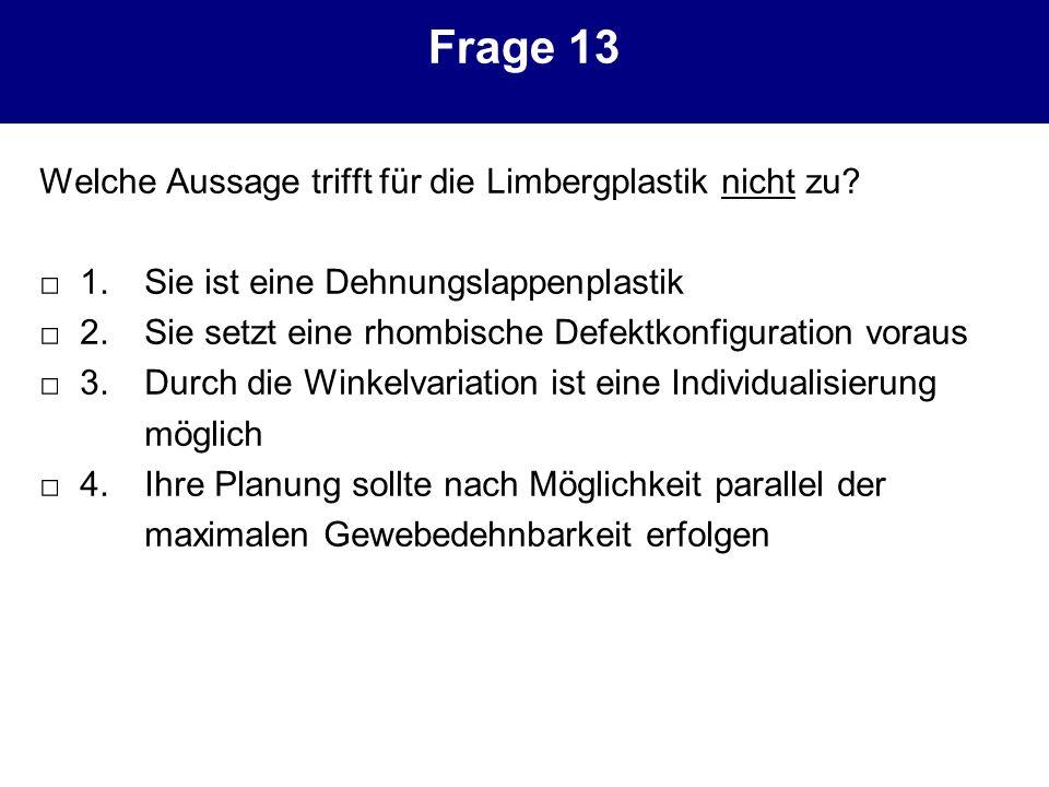Frage 13 Welche Aussage trifft für die Limbergplastik nicht zu? 1. Sie ist eine Dehnungslappenplastik 2. Sie setzt eine rhombische Defektkonfiguration