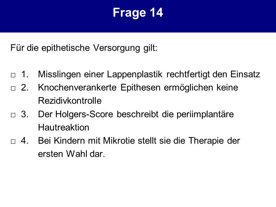 Frage 14 Für die epithetische Versorgung gilt: 1. Misslingen einer Lappenplastik rechtfertigt den Einsatz 2. Knochenverankerte Epithesen ermöglichen k