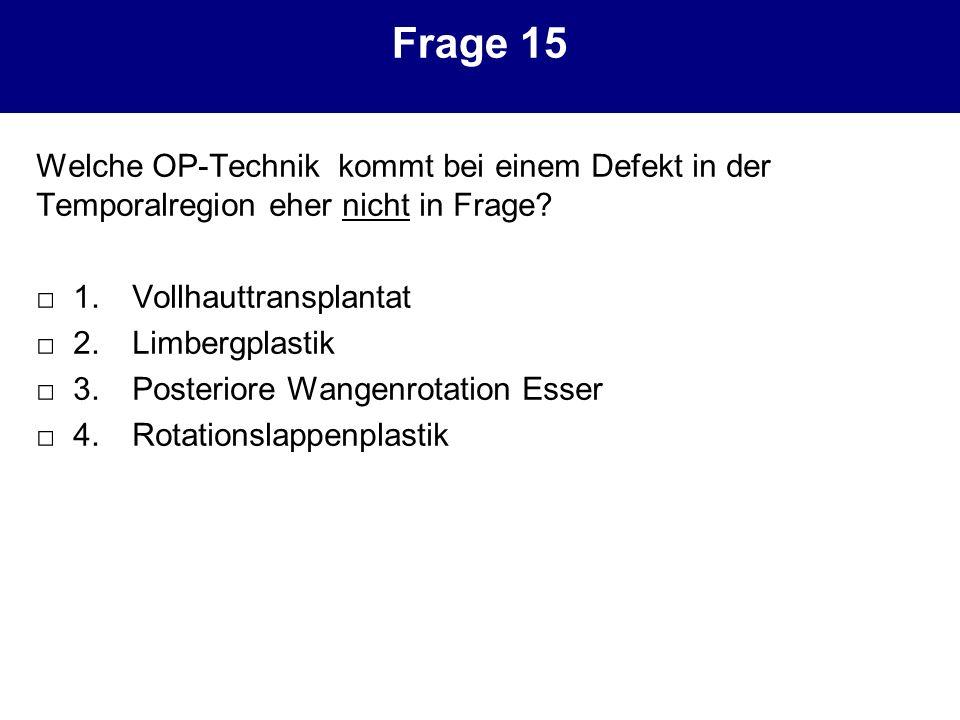 Frage 15 Welche OP-Technik kommt bei einem Defekt in der Temporalregion eher nicht in Frage? 1. Vollhauttransplantat 2. Limbergplastik 3. Posteriore W