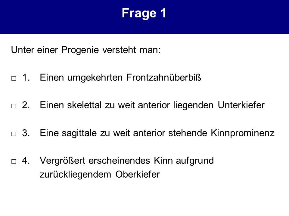 Frage 1 Unter einer Progenie versteht man: 1. Einen umgekehrten Frontzahnüberbiß 2. Einen skelettal zu weit anterior liegenden Unterkiefer 3. Eine sag