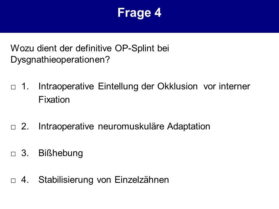 Frage 4 Wozu dient der definitive OP-Splint bei Dysgnathieoperationen? 1.Intraoperative Eintellung der Okklusion vor interner Fixation 2. Intraoperati