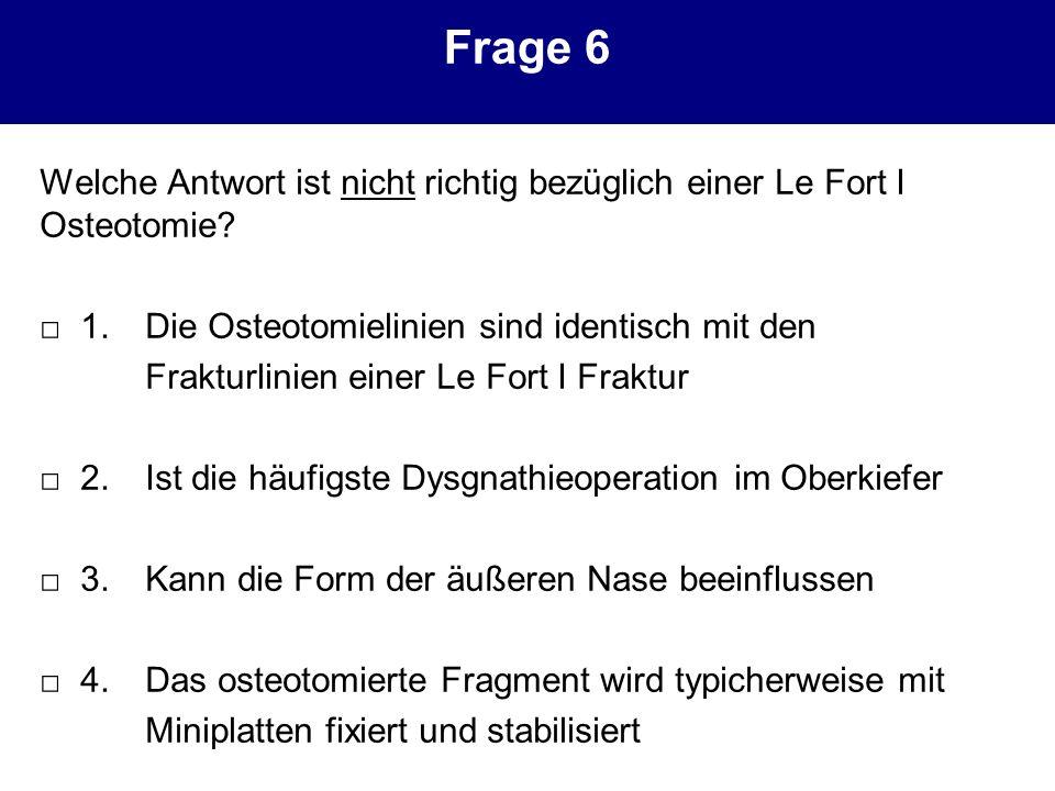 Frage 6 Welche Antwort ist nicht richtig bezüglich einer Le Fort I Osteotomie? 1. Die Osteotomielinien sind identisch mit den Frakturlinien einer Le F