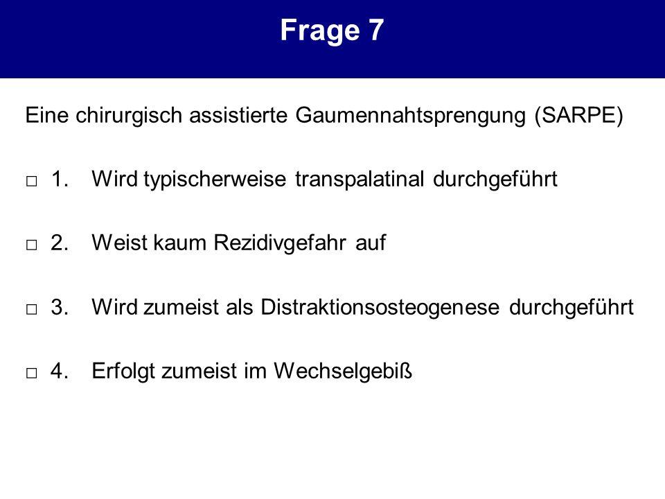 Frage 7 Eine chirurgisch assistierte Gaumennahtsprengung (SARPE) 1.Wird typischerweise transpalatinal durchgeführt 2.Weist kaum Rezidivgefahr auf 3.Wi