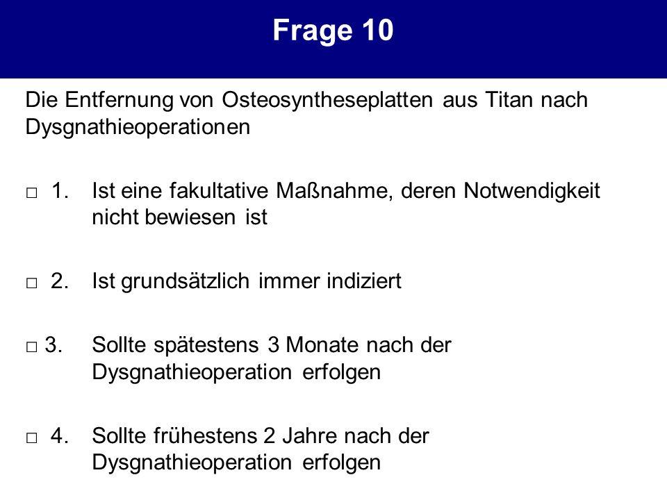Frage 10 Die Entfernung von Osteosyntheseplatten aus Titan nach Dysgnathieoperationen 1.Ist eine fakultative Maßnahme, deren Notwendigkeit nicht bewie