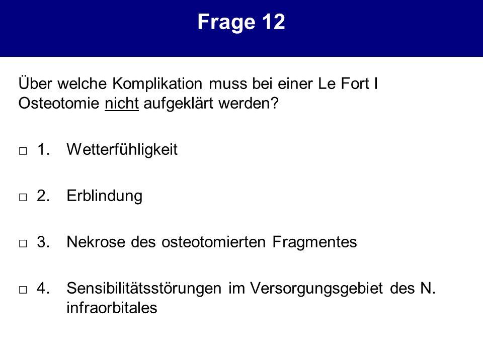 Frage 12 Über welche Komplikation muss bei einer Le Fort I Osteotomie nicht aufgeklärt werden? 1.Wetterfühligkeit 2.Erblindung 3.Nekrose des osteotomi