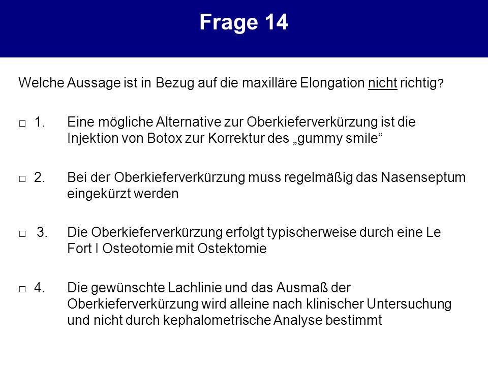 Frage 14 Welche Aussage ist in Bezug auf die maxilläre Elongation nicht richtig ? 1.Eine mögliche Alternative zur Oberkieferverkürzung ist die Injekti