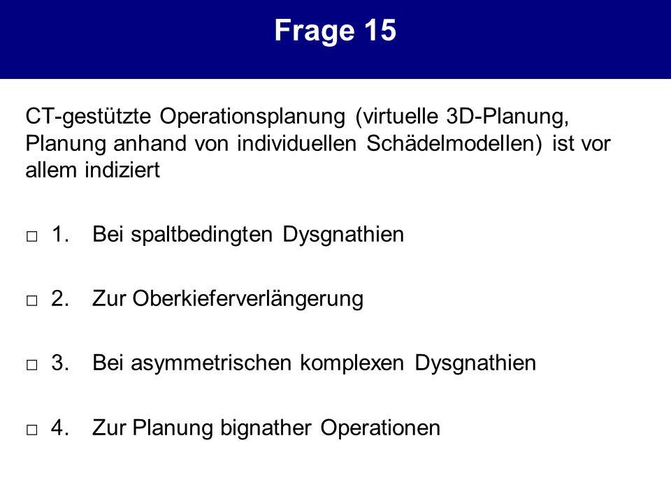 Frage 15 CT-gestützte Operationsplanung (virtuelle 3D-Planung, Planung anhand von individuellen Schädelmodellen) ist vor allem indiziert 1.Bei spaltbe