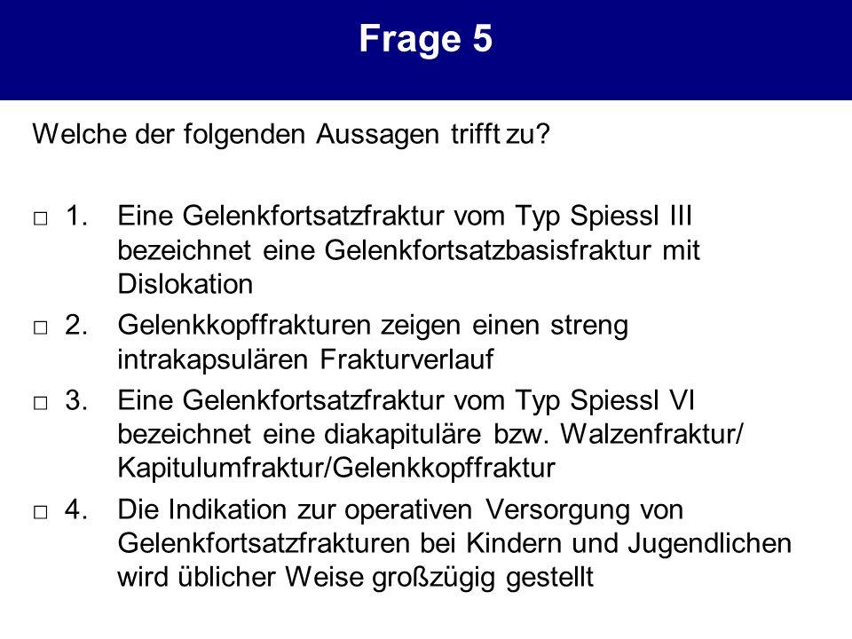 Frage 5 Welche der folgenden Aussagen trifft zu? 1. Eine Gelenkfortsatzfraktur vom Typ Spiessl III bezeichnet eine Gelenkfortsatzbasisfraktur mit Disl