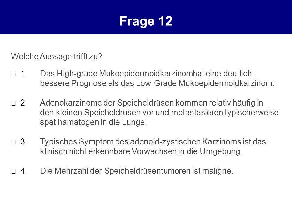Frage 12 Welche Aussage trifft zu? 1.Das High-grade Mukoepidermoidkarzinomhat eine deutlich bessere Prognose als das Low-Grade Mukoepidermoidkarzinom.