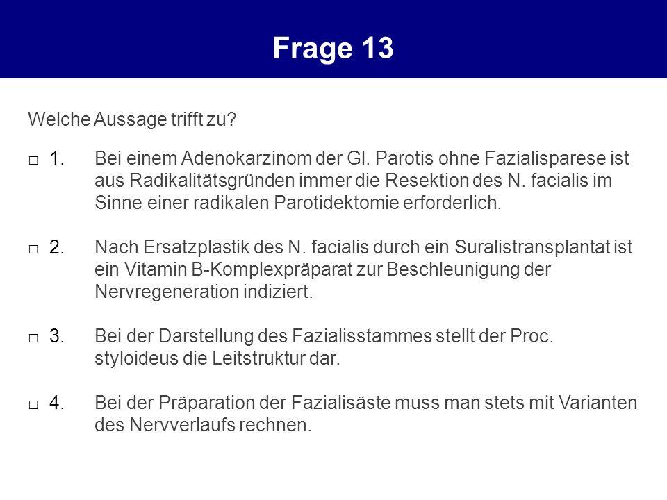 Frage 13 Welche Aussage trifft zu? 1.Bei einem Adenokarzinom der Gl. Parotis ohne Fazialisparese ist aus Radikalitätsgründen immer die Resektion des N