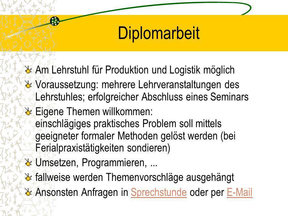 Diplomarbeit Am Lehrstuhl für Produktion und Logistik möglich Voraussetzung: mehrere Lehrveranstaltungen des Lehrstuhles; erfolgreicher Abschluss eine