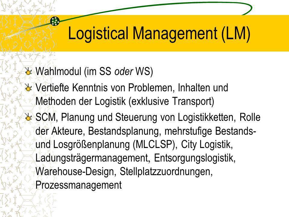 Logistical Management (LM) Wahlmodul (im SS oder WS) Vertiefte Kenntnis von Problemen, Inhalten und Methoden der Logistik (exklusive Transport) SCM, P