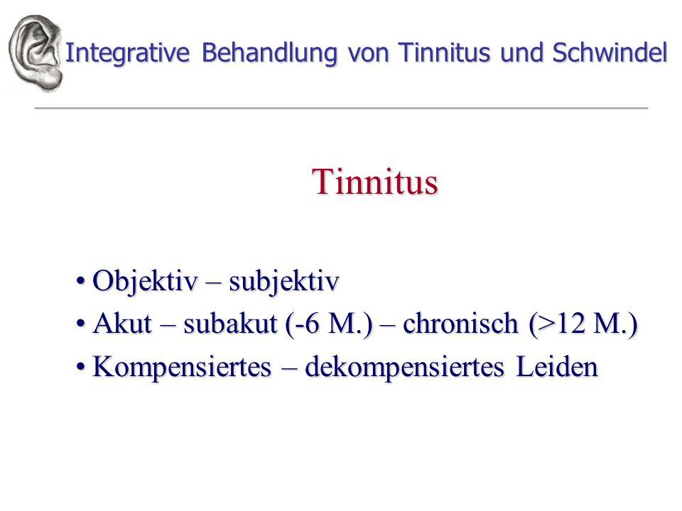 Integrative Behandlung von Tinnitus und Schwindel Tinnitus Objektiv – subjektivObjektiv – subjektiv Akut – subakut (-6 M.) – chronisch (>12 M.)Akut – subakut (-6 M.) – chronisch (>12 M.) Kompensiertes – dekompensiertes LeidenKompensiertes – dekompensiertes Leiden