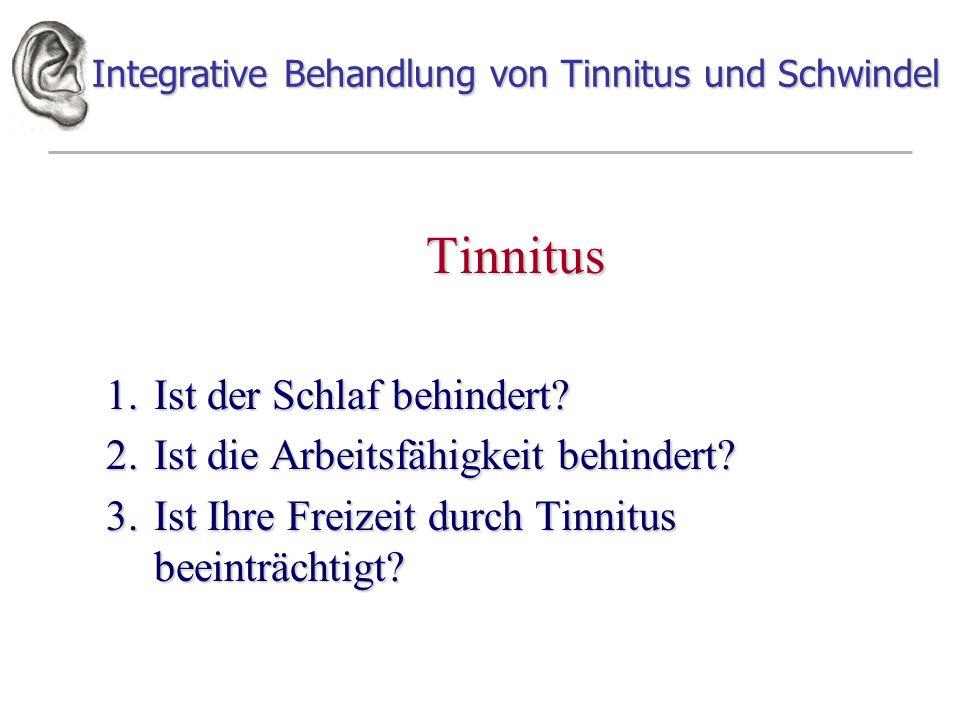 Integrative Behandlung von Tinnitus und Schwindel Tinnitus 1.Ist der Schlaf behindert? 2.Ist die Arbeitsfähigkeit behindert? 3.Ist Ihre Freizeit durch