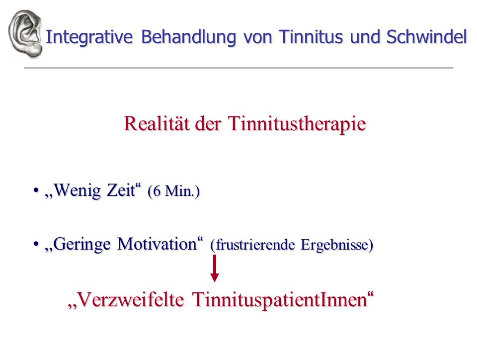 Integrative Behandlung von Tinnitus und Schwindel Realität der Tinnitustherapie Wenig Zeit (6 Min.)Wenig Zeit (6 Min.) Geringe Motivation (frustrierende Ergebnisse)Geringe Motivation (frustrierende Ergebnisse) Verzweifelte TinnituspatientInnen