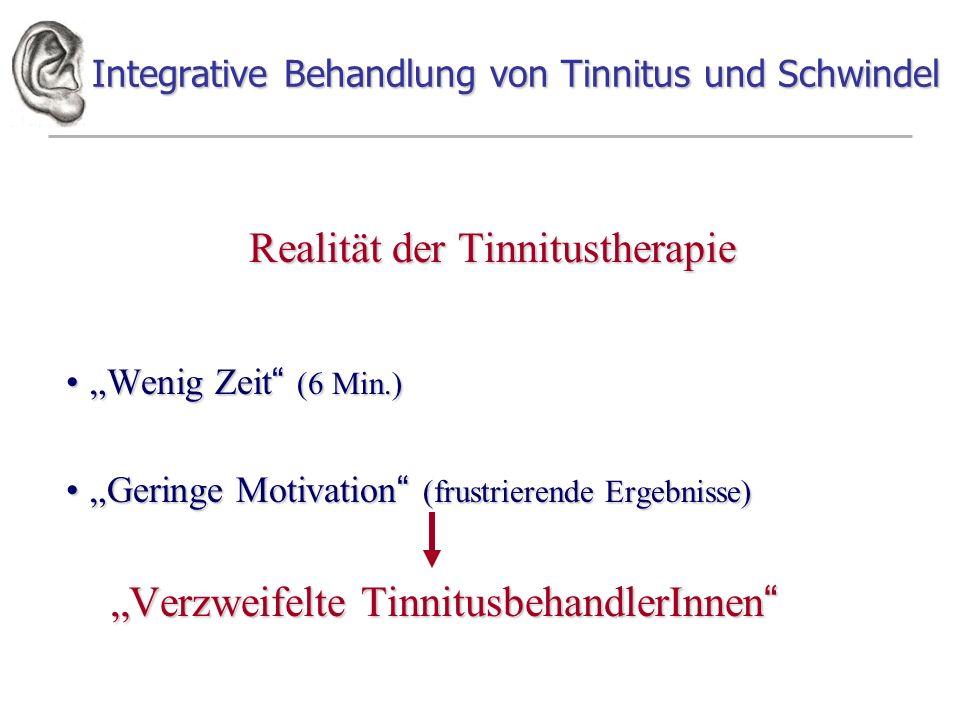 Integrative Behandlung von Tinnitus und Schwindel Realität der Tinnitustherapie Wenig Zeit (6 Min.)Wenig Zeit (6 Min.) Geringe Motivation (frustrierende Ergebnisse)Geringe Motivation (frustrierende Ergebnisse) Verzweifelte TinnitusbehandlerInnen