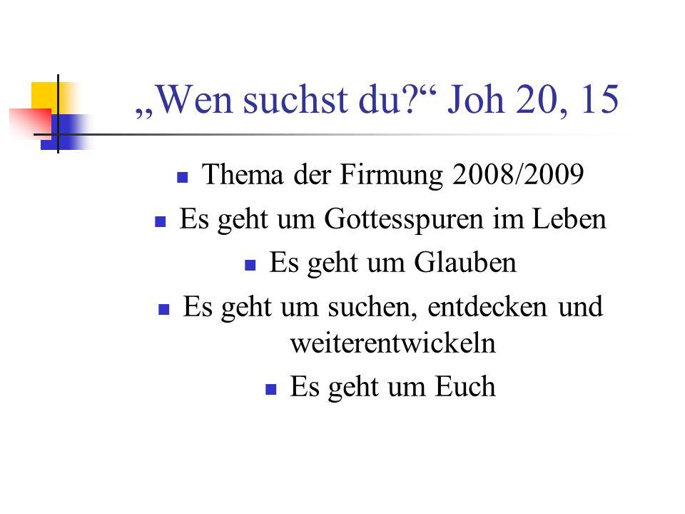 Wen suchst du? Joh 20, 15 Thema der Firmung 2008/2009 Es geht um Gottesspuren im Leben Es geht um Glauben Es geht um suchen, entdecken und weiterentwi