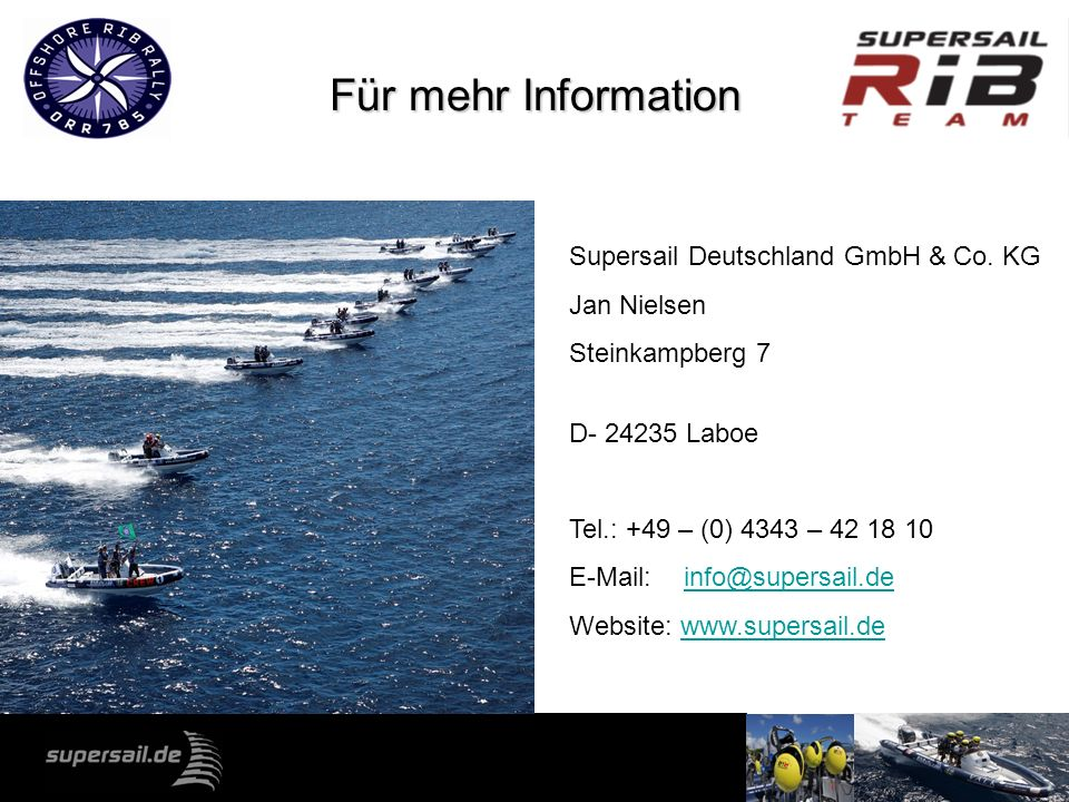 Für mehr Information Supersail Deutschland GmbH & Co. KG Jan Nielsen Steinkampberg 7 D- 24235 Laboe Tel.: +49 – (0) 4343 – 42 18 10 E-Mail: info@super