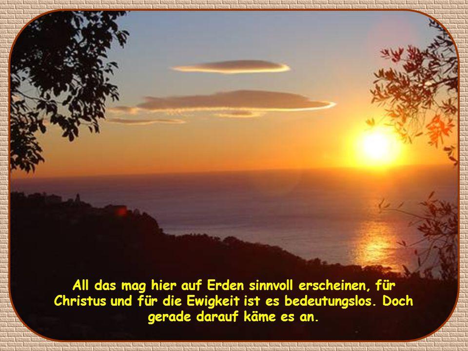 All das mag hier auf Erden sinnvoll erscheinen, für Christus und für die Ewigkeit ist es bedeutungslos.