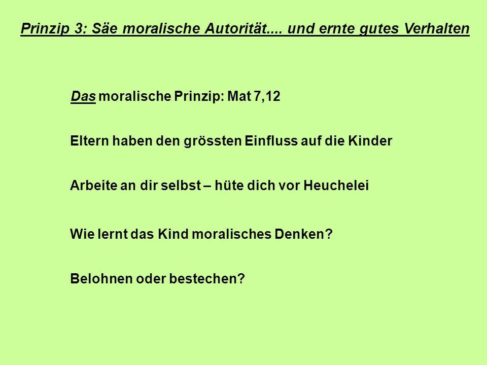 Prinzip 3: Säe moralische Autorität.... und ernte gutes Verhalten Das moralische Prinzip: Mat 7,12 Eltern haben den grössten Einfluss auf die Kinder A
