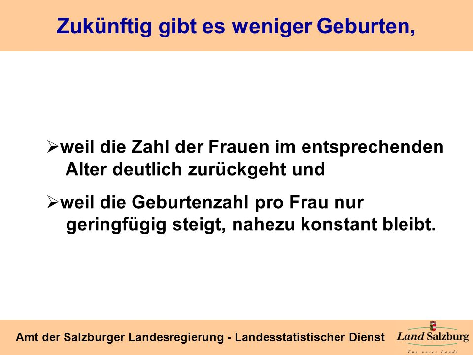 Seite 3 Amt der Salzburger Landesregierung - Landesstatistischer Dienst Zukünftig gibt es weniger Geburten, weil die Zahl der Frauen im entsprechenden