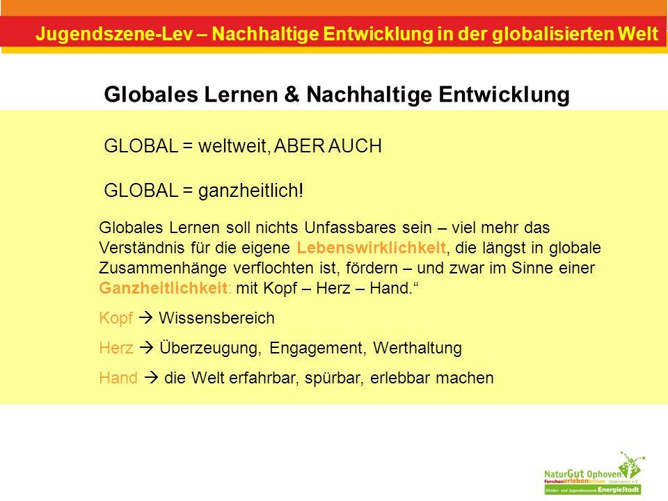 Jugendszene-Lev – Nachhaltige Entwicklung in der globalisierten Welt Globales Lernen & Nachhaltige Entwicklung GLOBAL = weltweit, ABER AUCH GLOBAL = g