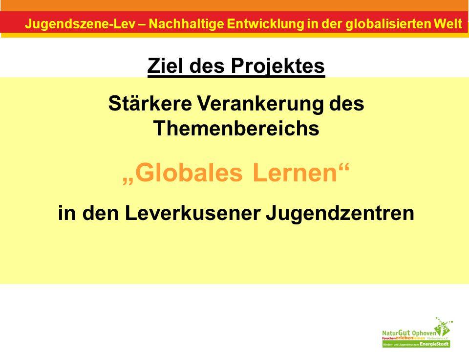 Jugendszene-Lev – Nachhaltige Entwicklung in der globalisierten Welt Ziel des Projektes Stärkere Verankerung des Themenbereichs Globales Lernen in den