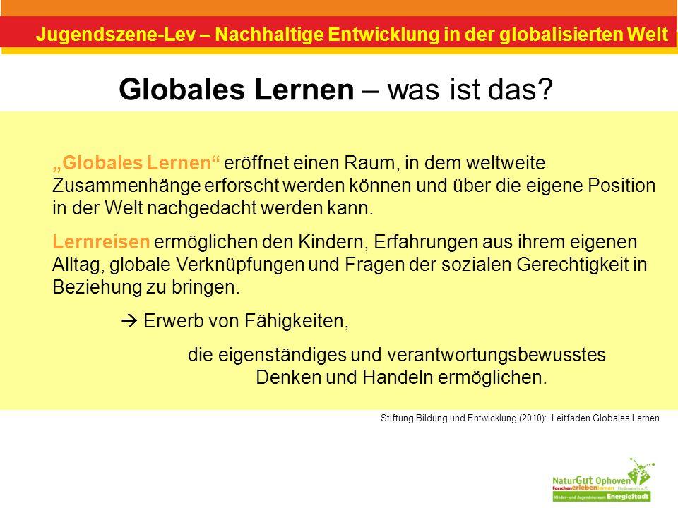 Jugendszene-Lev – Nachhaltige Entwicklung in der globalisierten Welt Globales Lernen – was ist das? Globales Lernen eröffnet einen Raum, in dem weltwe