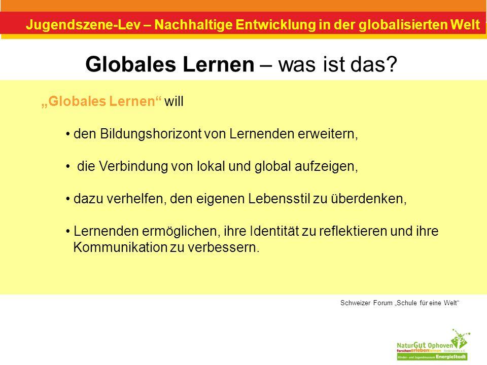 Jugendszene-Lev – Nachhaltige Entwicklung in der globalisierten Welt Globales Lernen – was ist das? Globales Lernen will den Bildungshorizont von Lern