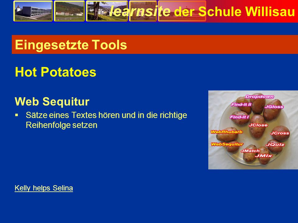 learnsite der Schule Willisau Eingesetzte Tools Web Sequitur Sätze eines Textes hören und in die richtige Reihenfolge setzen Hot Potatoes Kelly helps