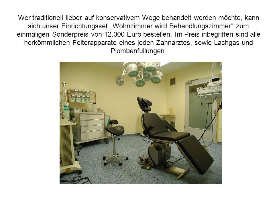 Wer traditionell lieber auf konservativem Wege behandelt werden möchte, kann sich unser Einrichtungsset Wohnzimmer wird Behandlungszimmer zum einmaligen Sonderpreis von 12.000 Euro bestellen.