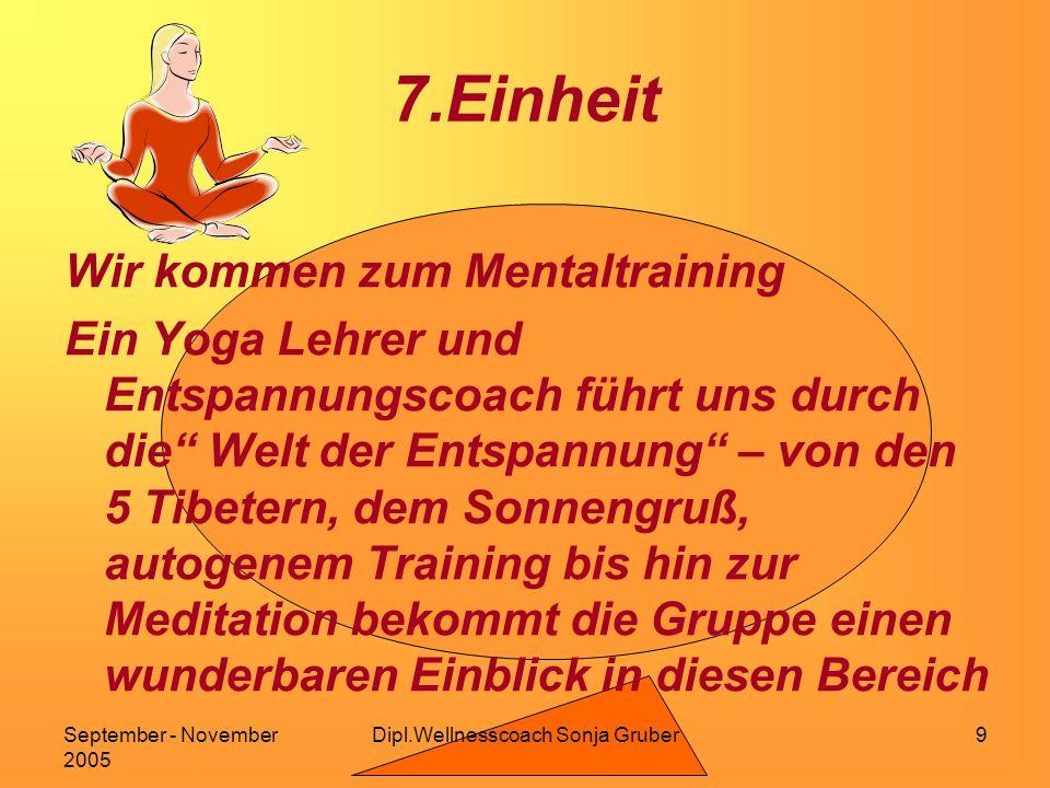 Dipl.Wellnesscoach Sonja GruberSeptember - November 2005 9 7.Einheit Wir kommen zum Mentaltraining Ein Yoga Lehrer und Entspannungscoach führt uns durch die Welt der Entspannung – von den 5 Tibetern, dem Sonnengruß, autogenem Training bis hin zur Meditation bekommt die Gruppe einen wunderbaren Einblick in diesen Bereich
