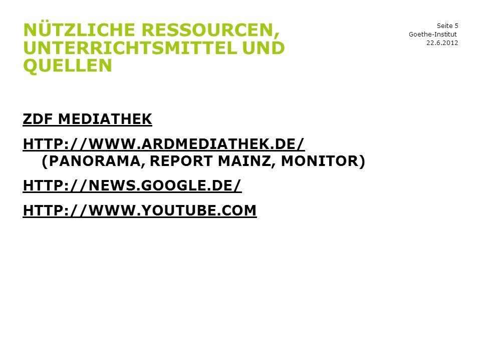 Seite 5 NÜTZLICHE RESSOURCEN, UNTERRICHTSMITTEL UND QUELLEN 22.6.2012 Goethe-Institut ZDF MEDIATHEK HTTP://WWW.ARDMEDIATHEK.DE/ HTTP://WWW.ARDMEDIATHEK.DE/ (PANORAMA, REPORT MAINZ, MONITOR) HTTP://NEWS.GOOGLE.DE/ HTTP://WWW.YOUTUBE.COM