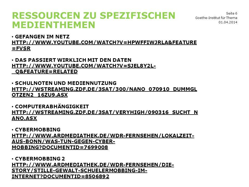 Seite 6 RESSOURCEN ZU SPEZIFISCHEN MEDIENTHEMEN 01.04.2014 Goethe-Institut für Thema GEFANGEN IM NETZ HTTP://WWW.YOUTUBE.COM/WATCH?V=HPWFFIWJRLA&FEATURE =FVSR HTTP://WWW.YOUTUBE.COM/WATCH?V=HPWFFIWJRLA&FEATURE =FVSR DAS PASSIERT WIRKLICH MIT DEN DATEN HTTP://WWW.YOUTUBE.COM/WATCH?V=SJEL8Y2L- _Q&FEATURE=RELATED HTTP://WWW.YOUTUBE.COM/WATCH?V=SJEL8Y2L- _Q&FEATURE=RELATED SCHULNOTEN UND MEDIENNUTZUNG HTTP://WSTREAMING.ZDF.DE/3SAT/300/NANO_070910_DUMMGL OTZEN2_16ZU9.ASX HTTP://WSTREAMING.ZDF.DE/3SAT/300/NANO_070910_DUMMGL OTZEN2_16ZU9.ASX COMPUTERABHÄNGIGKEIT HTTP://WSTREAMING.ZDF.DE/3SAT/VERYHIGH/090316_SUCHT_N ANO.ASX CYBERMOBBING HTTP://WWW.ARDMEDIATHEK.DE/WDR-FERNSEHEN/LOKALZEIT- AUS-BONN/WAS-TUN-GEGEN-CYBER- MOBBING?DOCUMENTID=7699008 CYBERMOBBING 2 HTTP://WWW.ARDMEDIATHEK.DE/WDR-FERNSEHEN/DIE- STORY/STILLE-GEWALT-SCHUELERMOBBING-IM- INTERNET?DOCUMENTID=8506892