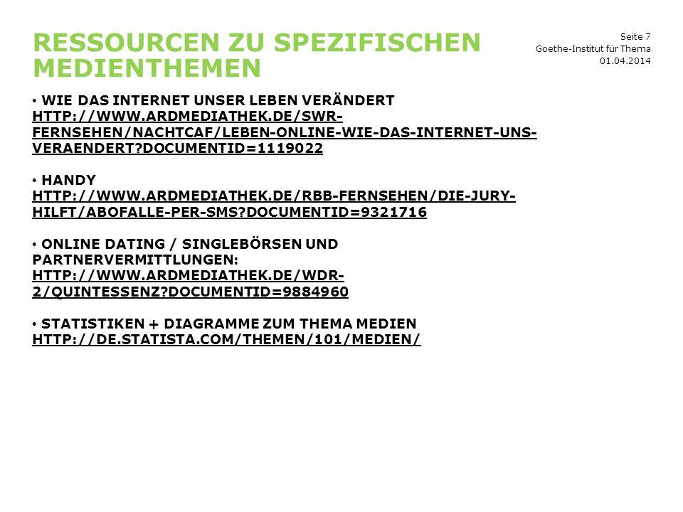 Seite 7 RESSOURCEN ZU SPEZIFISCHEN MEDIENTHEMEN 01.04.2014 Goethe-Institut für Thema WIE DAS INTERNET UNSER LEBEN VERÄNDERT HTTP://WWW.ARDMEDIATHEK.DE/SWR- FERNSEHEN/NACHTCAF/LEBEN-ONLINE-WIE-DAS-INTERNET-UNS- VERAENDERT DOCUMENTID=1119022 HANDY HTTP://WWW.ARDMEDIATHEK.DE/RBB-FERNSEHEN/DIE-JURY- HILFT/ABOFALLE-PER-SMS DOCUMENTID=9321716 ONLINE DATING / SINGLEBÖRSEN UND PARTNERVERMITTLUNGEN: HTTP://WWW.ARDMEDIATHEK.DE/WDR- 2/QUINTESSENZ DOCUMENTID=9884960 STATISTIKEN + DIAGRAMME ZUM THEMA MEDIEN HTTP://DE.STATISTA.COM/THEMEN/101/MEDIEN/