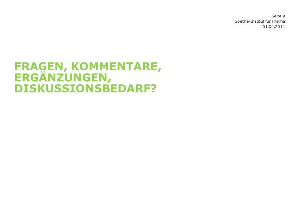 Seite 9 FRAGEN, KOMMENTARE, ERGÄNZUNGEN, DISKUSSIONSBEDARF 01.04.2014 Goethe-Institut für Thema