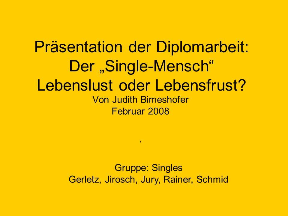 Präsentation der Diplomarbeit: Der Single-Mensch Lebenslust oder Lebensfrust? Von Judith Bimeshofer Februar 2008, Gruppe: Singles Gerletz, Jirosch, Ju