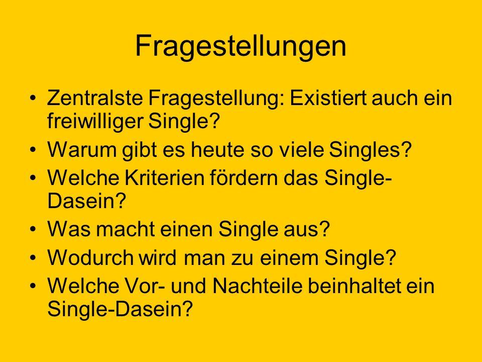 Fragestellungen Zentralste Fragestellung: Existiert auch ein freiwilliger Single? Warum gibt es heute so viele Singles? Welche Kriterien fördern das S