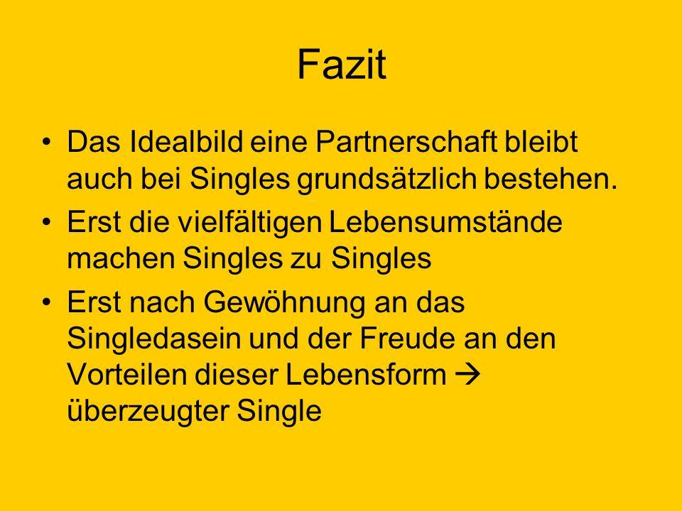 Fazit Das Idealbild eine Partnerschaft bleibt auch bei Singles grundsätzlich bestehen. Erst die vielfältigen Lebensumstände machen Singles zu Singles