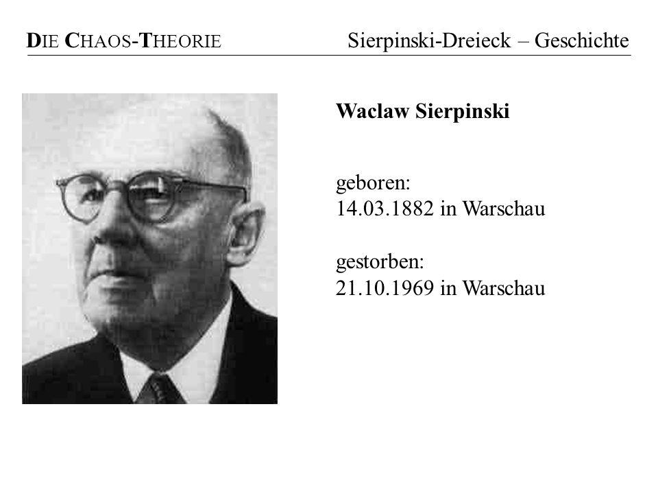 D IE C HAOS -T HEORIE Sierpinski-Dreieck – Geschichte geboren: 14.03.1882 in Warschau gestorben: 21.10.1969 in Warschau Waclaw Sierpinski