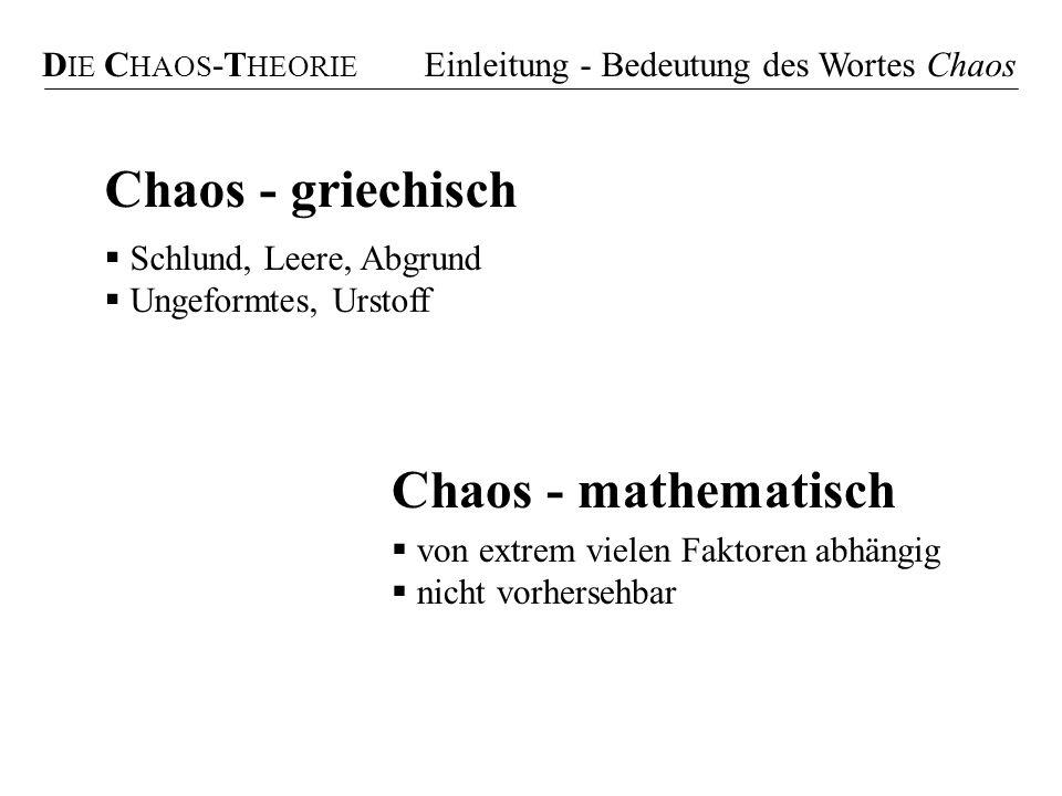 Chaos - griechisch Schlund, Leere, Abgrund Ungeformtes, Urstoff Chaos - mathematisch von extrem vielen Faktoren abhängig nicht vorhersehbar D IE C HAO