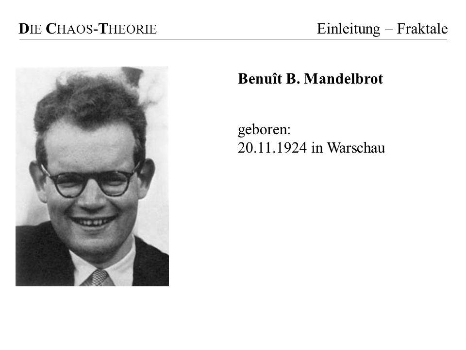 geboren: 20.11.1924 in Warschau D IE C HAOS -T HEORIE Einleitung – Fraktale Benuît B. Mandelbrot