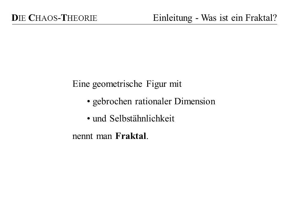 D IE C HAOS -T HEORIE Einleitung - Was ist ein Fraktal? Eine geometrische Figur mit gebrochen rationaler Dimension und Selbstähnlichkeit nennt man Fra