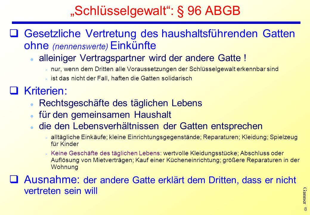 8 Ganner Schlüsselgewalt: § 96 ABGB Gesetzliche Vertretung des haushaltsführenden Gatten ohne (nennenswerte) Einkünfte l alleiniger Vertragspartner wird der andere Gatte .