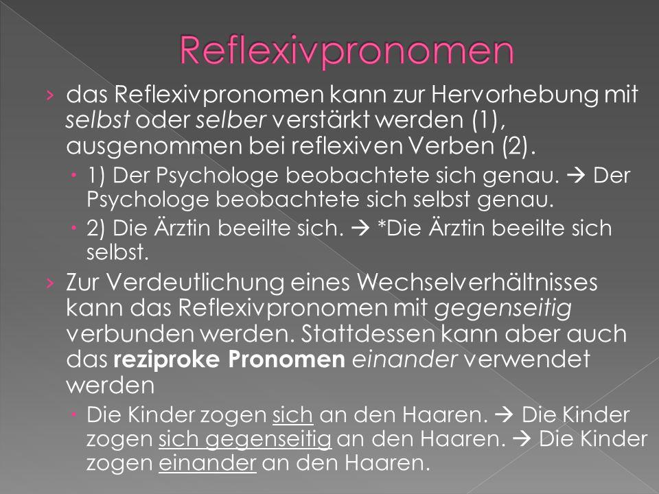 das Reflexivpronomen kann zur Hervorhebung mit selbst oder selber verstärkt werden (1), ausgenommen bei reflexiven Verben (2). 1) Der Psychologe beoba