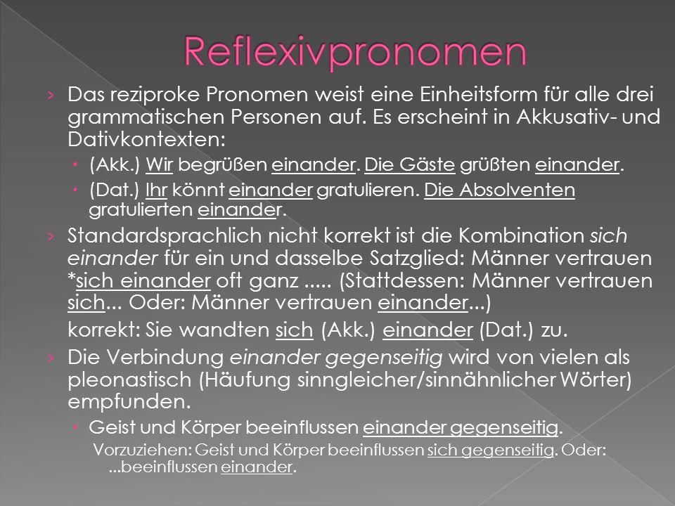 Das reziproke Pronomen weist eine Einheitsform für alle drei grammatischen Personen auf. Es erscheint in Akkusativ- und Dativkontexten: (Akk.) Wir beg