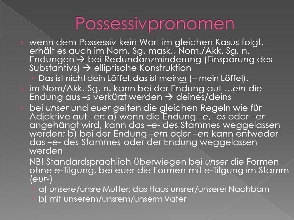 wenn dem Possessiv kein Wort im gleichen Kasus folgt, erhält es auch im Nom. Sg. mask., Nom./Akk. Sg. n. Endungen bei Redundanzminderung (Einsparung d