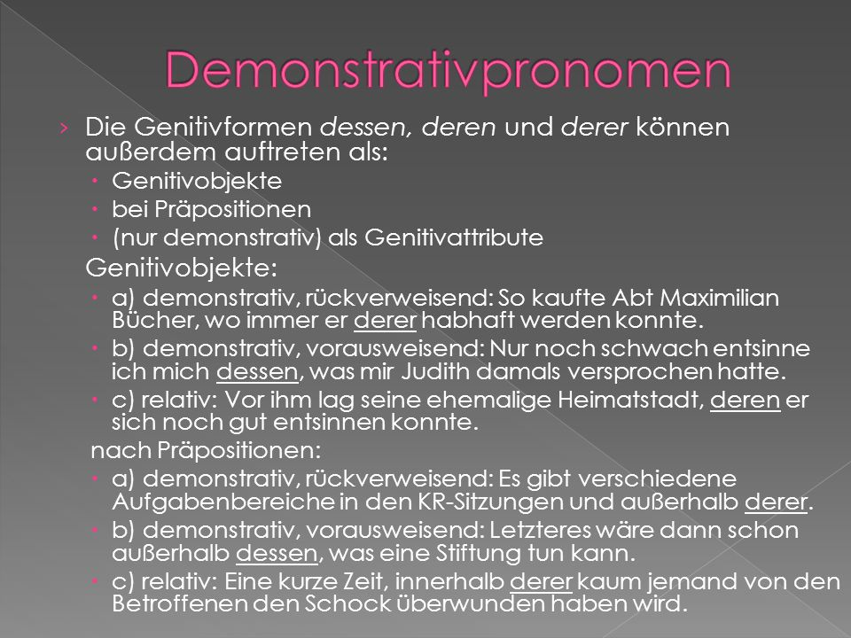 Die Genitivformen dessen, deren und derer können außerdem auftreten als: Genitivobjekte bei Präpositionen (nur demonstrativ) als Genitivattribute Geni