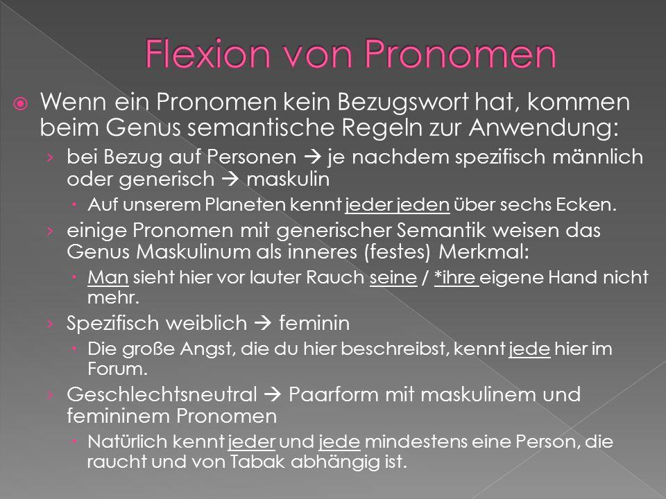 Wenn ein Pronomen kein Bezugswort hat, kommen beim Genus semantische Regeln zur Anwendung: bei Bezug auf Personen je nachdem spezifisch männlich oder